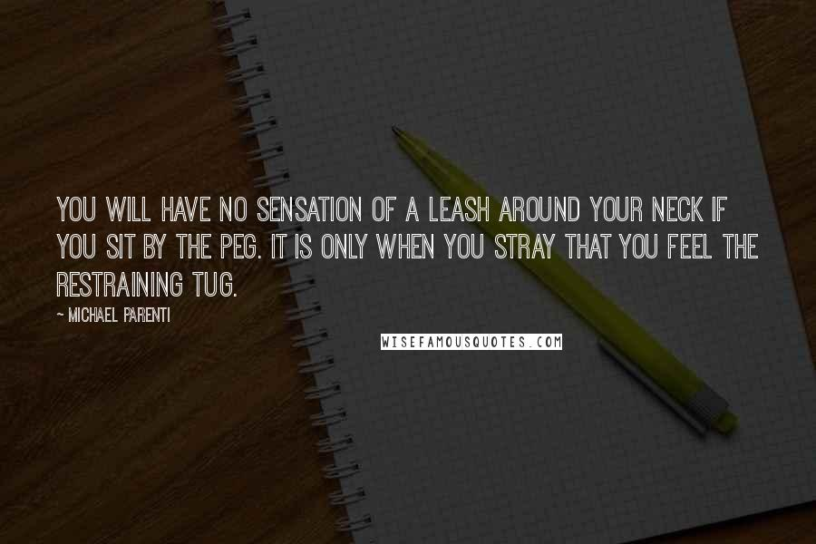 Michael Parenti quotes: You will have no sensation of a leash around your neck if you sit by the peg. It is only when you stray that you feel the restraining tug.