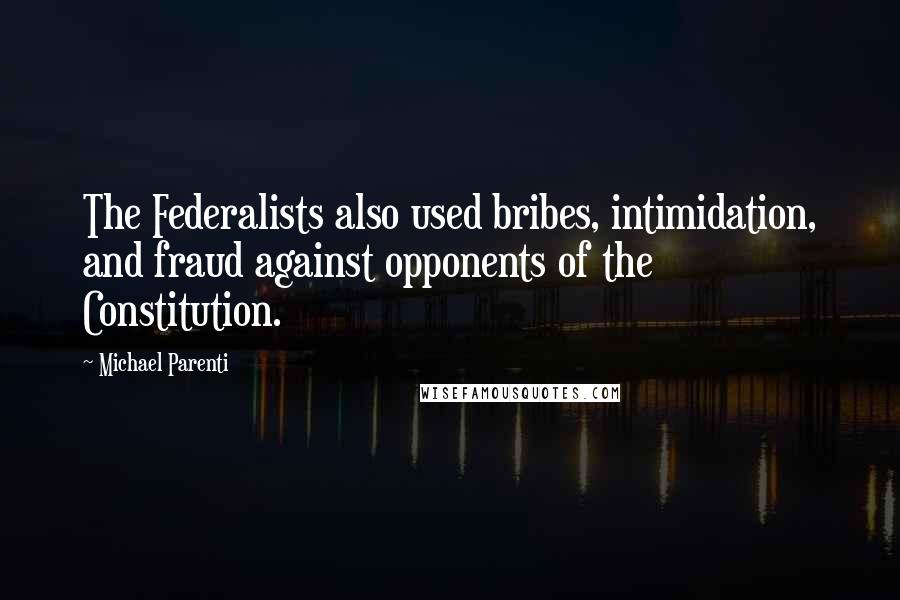 Michael Parenti quotes: The Federalists also used bribes, intimidation, and fraud against opponents of the Constitution.