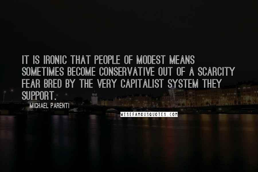 Michael Parenti quotes: It is ironic that people of modest means sometimes become conservative out of a scarcity fear bred by the very capitalist system they support.