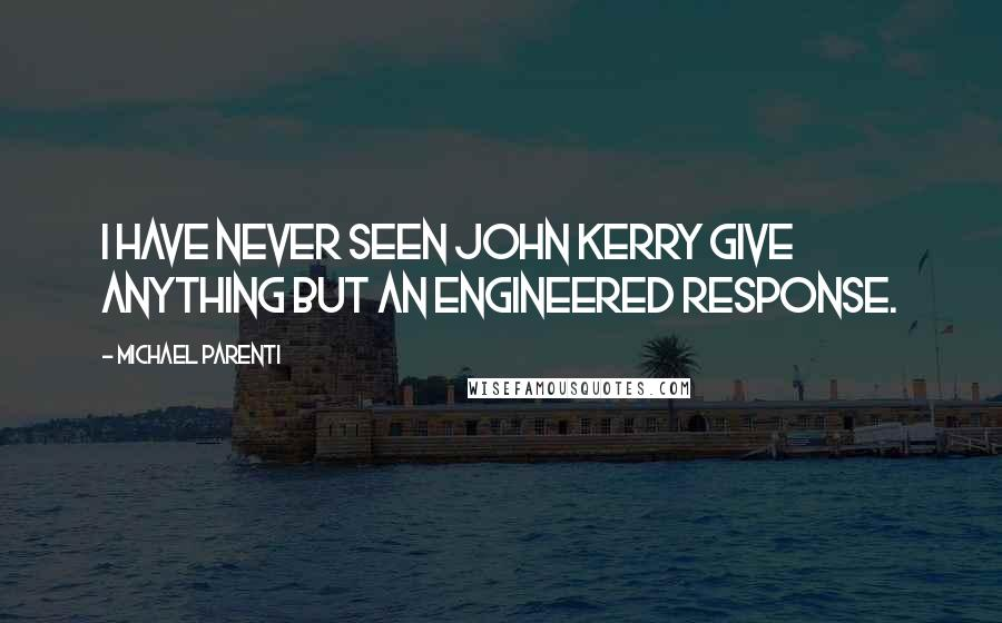 Michael Parenti quotes: I have never seen John Kerry give anything but an engineered response.