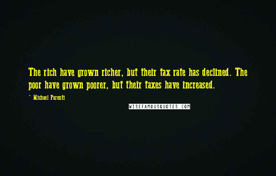 Michael Parenti quotes: The rich have grown richer, but their tax rate has declined. The poor have grown poorer, but their taxes have increased.
