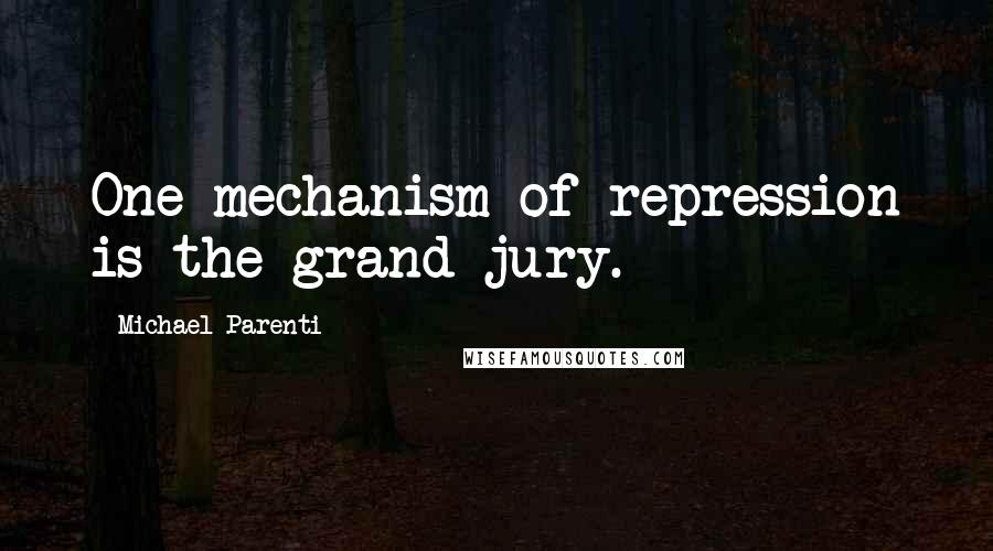 Michael Parenti quotes: One mechanism of repression is the grand jury.