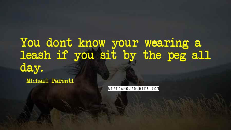 Michael Parenti quotes: You dont know your wearing a leash if you sit by the peg all day.