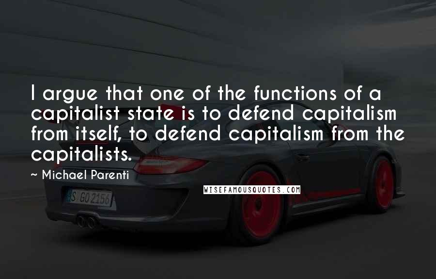 Michael Parenti quotes: I argue that one of the functions of a capitalist state is to defend capitalism from itself, to defend capitalism from the capitalists.