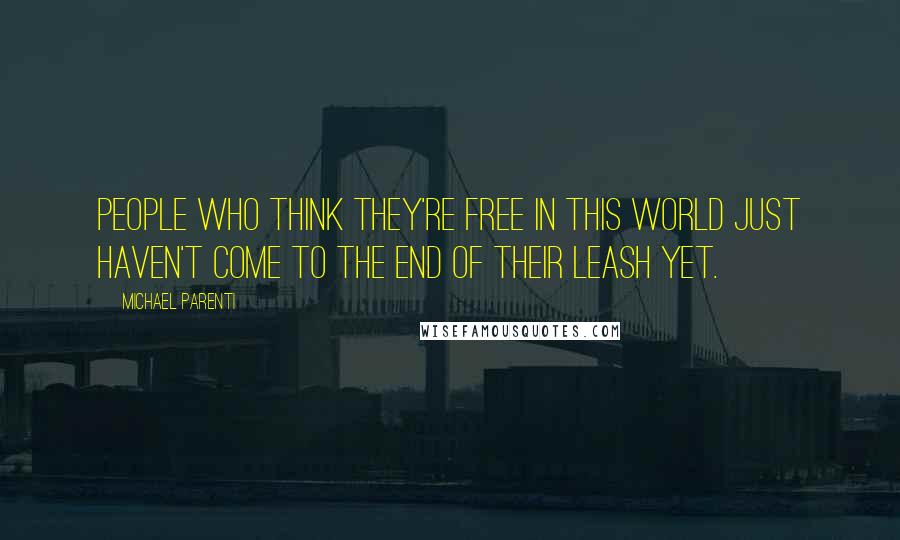 Michael Parenti quotes: People who think they're free in this world just haven't come to the end of their leash yet.