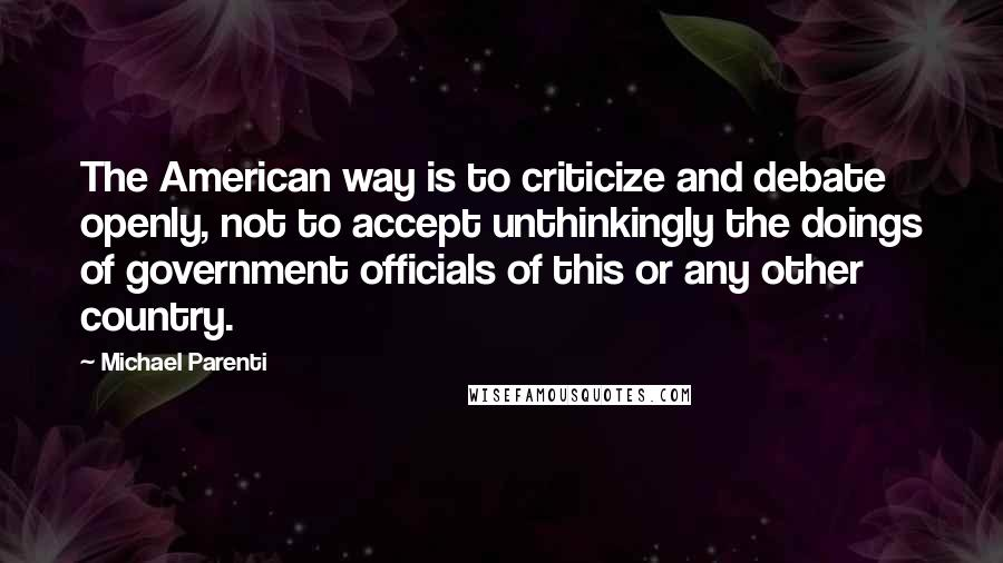 Michael Parenti quotes: The American way is to criticize and debate openly, not to accept unthinkingly the doings of government officials of this or any other country.
