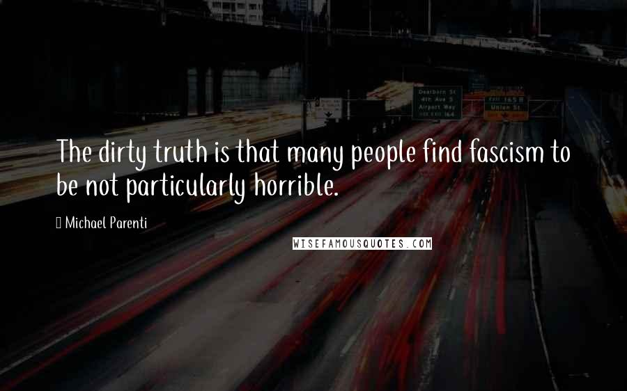 Michael Parenti quotes: The dirty truth is that many people find fascism to be not particularly horrible.