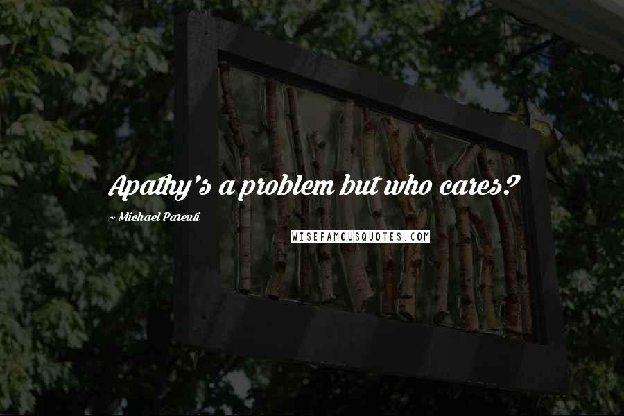 Michael Parenti quotes: Apathy's a problem but who cares?