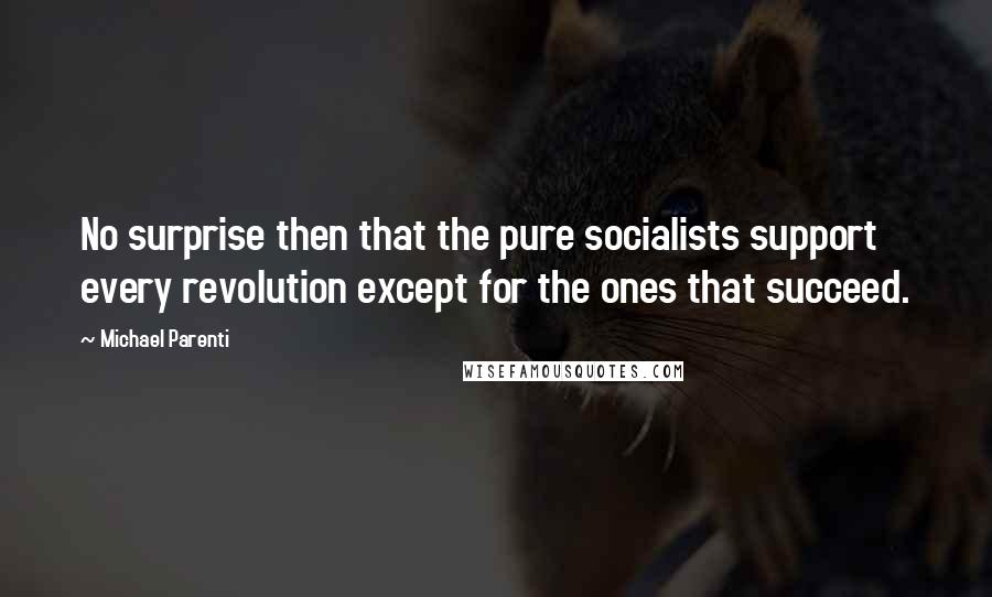 Michael Parenti quotes: No surprise then that the pure socialists support every revolution except for the ones that succeed.