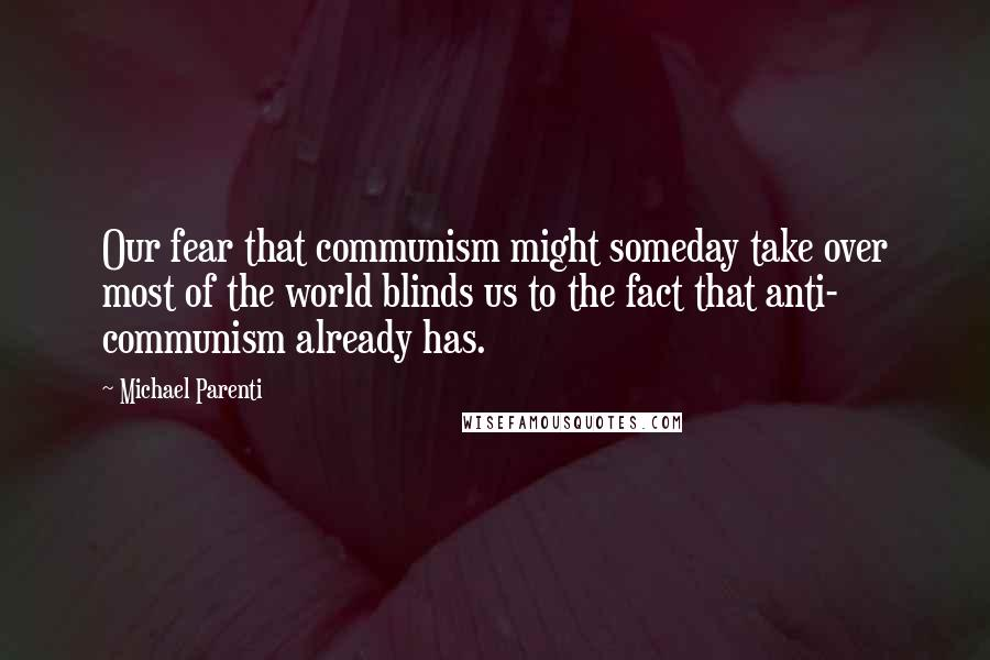 Michael Parenti quotes: Our fear that communism might someday take over most of the world blinds us to the fact that anti- communism already has.