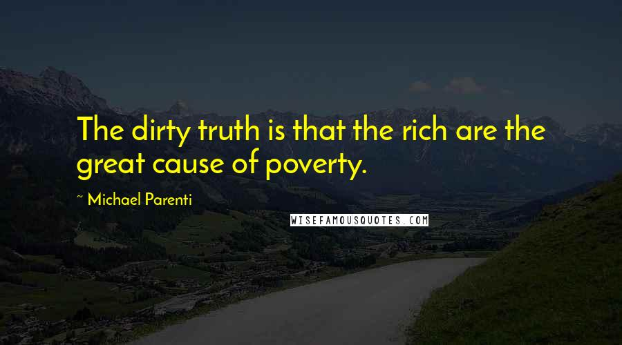 Michael Parenti quotes: The dirty truth is that the rich are the great cause of poverty.