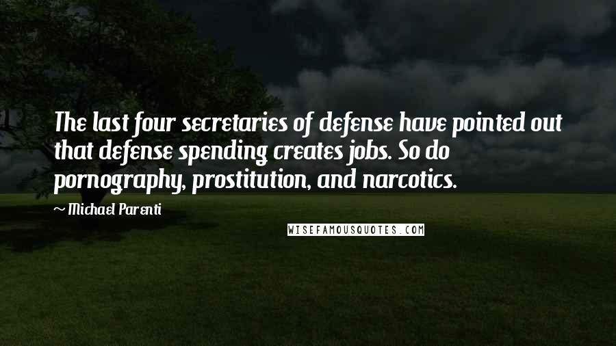 Michael Parenti quotes: The last four secretaries of defense have pointed out that defense spending creates jobs. So do pornography, prostitution, and narcotics.
