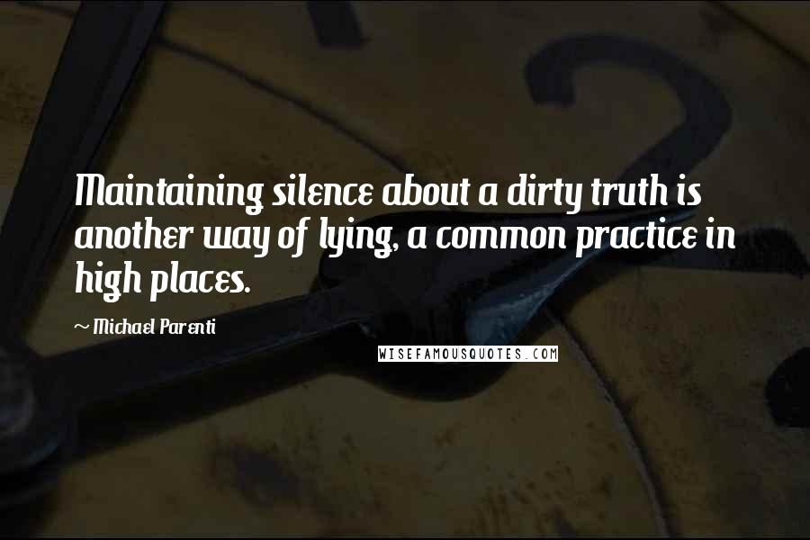 Michael Parenti quotes: Maintaining silence about a dirty truth is another way of lying, a common practice in high places.