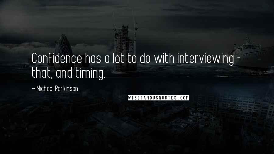 Michael Parkinson quotes: Confidence has a lot to do with interviewing - that, and timing.