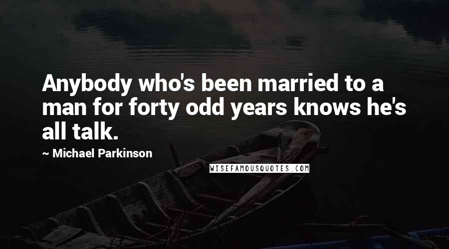 Michael Parkinson quotes: Anybody who's been married to a man for forty odd years knows he's all talk.