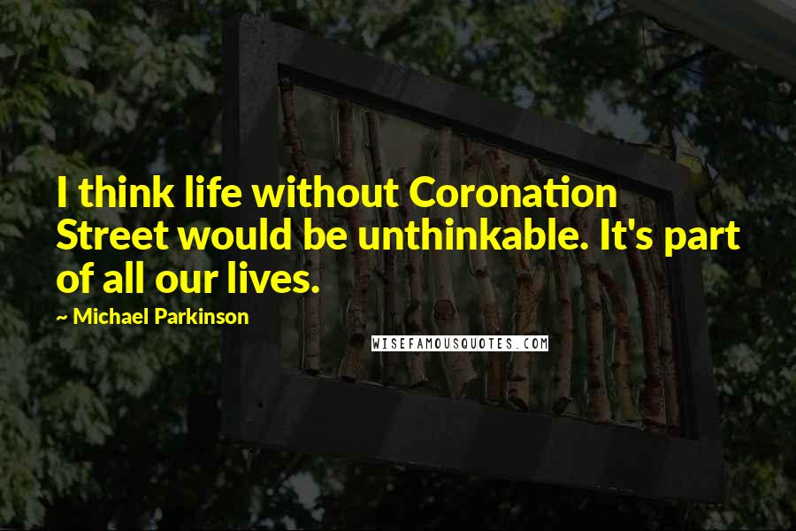 Michael Parkinson quotes: I think life without Coronation Street would be unthinkable. It's part of all our lives.