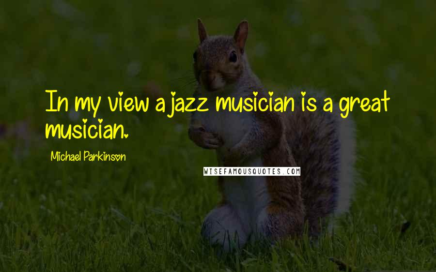 Michael Parkinson quotes: In my view a jazz musician is a great musician.