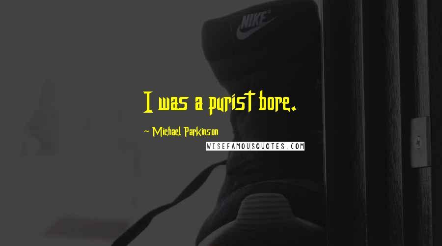 Michael Parkinson quotes: I was a purist bore.