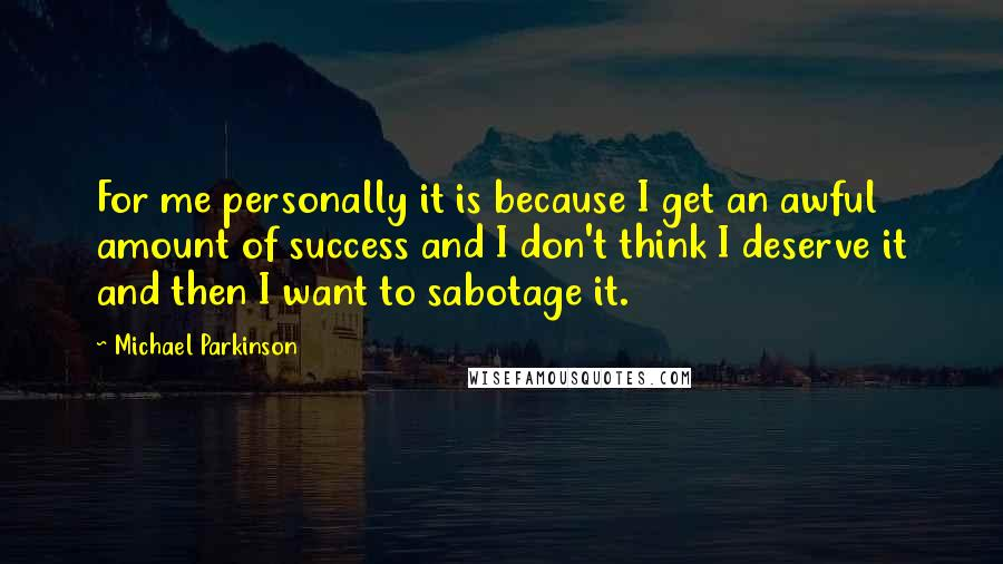 Michael Parkinson quotes: For me personally it is because I get an awful amount of success and I don't think I deserve it and then I want to sabotage it.