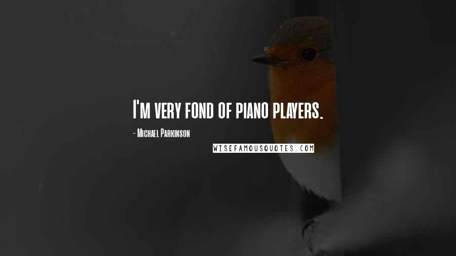 Michael Parkinson quotes: I'm very fond of piano players.