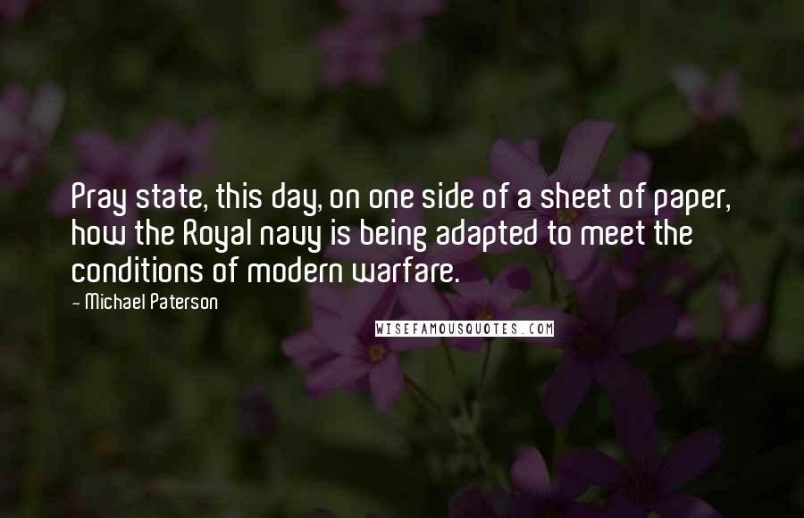 Michael Paterson quotes: Pray state, this day, on one side of a sheet of paper, how the Royal navy is being adapted to meet the conditions of modern warfare.