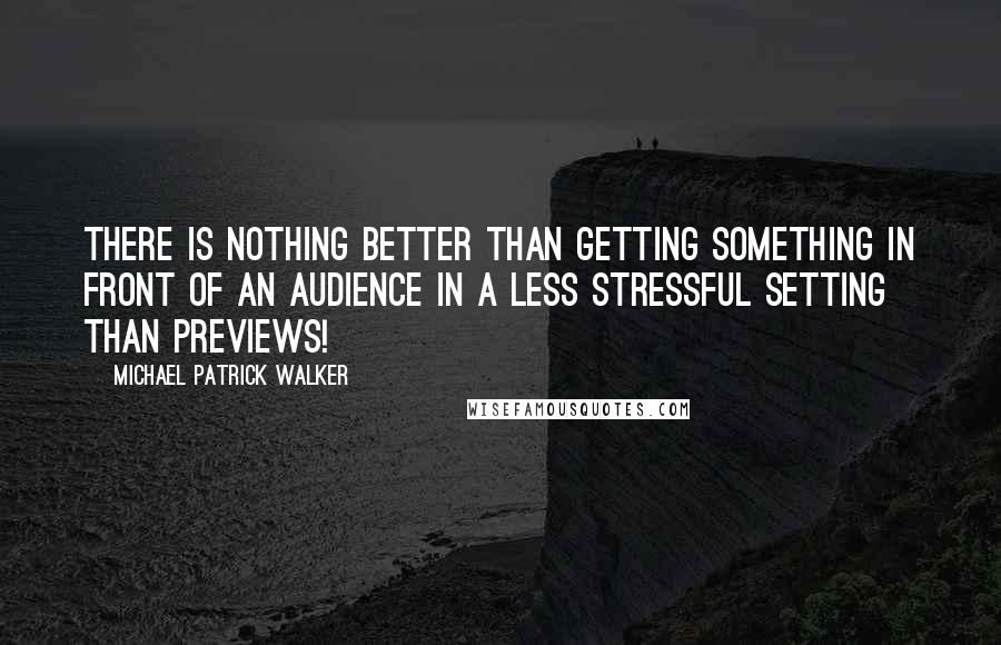 Michael Patrick Walker quotes: There is nothing better than getting something in front of an audience in a less stressful setting than previews!