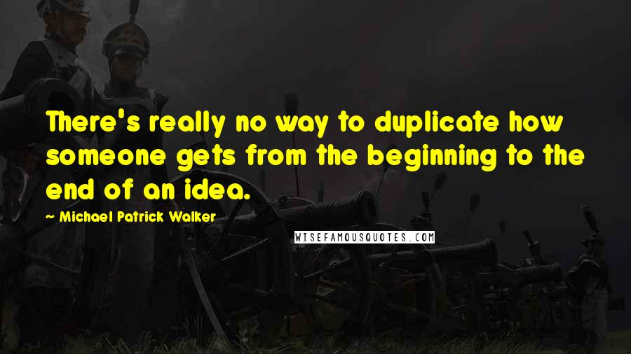 Michael Patrick Walker quotes: There's really no way to duplicate how someone gets from the beginning to the end of an idea.