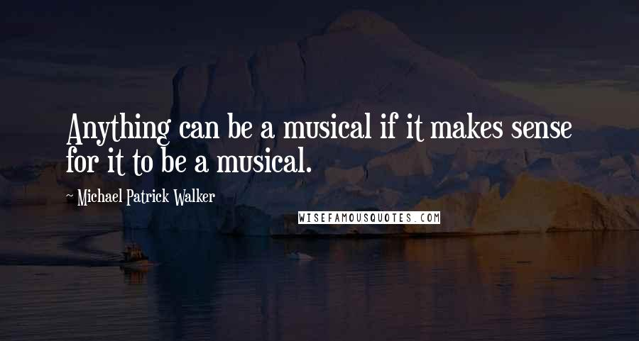 Michael Patrick Walker quotes: Anything can be a musical if it makes sense for it to be a musical.