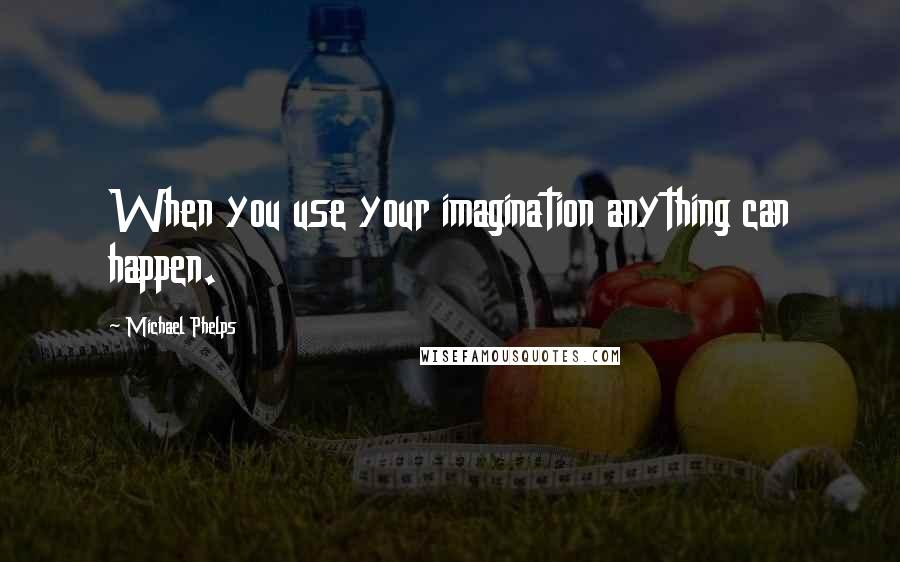 Michael Phelps quotes: When you use your imagination anything can happen.