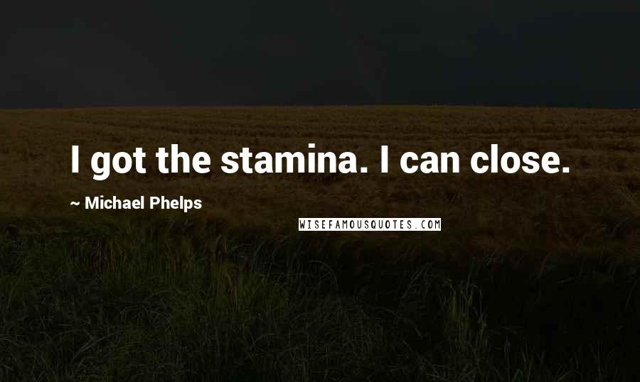 Michael Phelps quotes: I got the stamina. I can close.