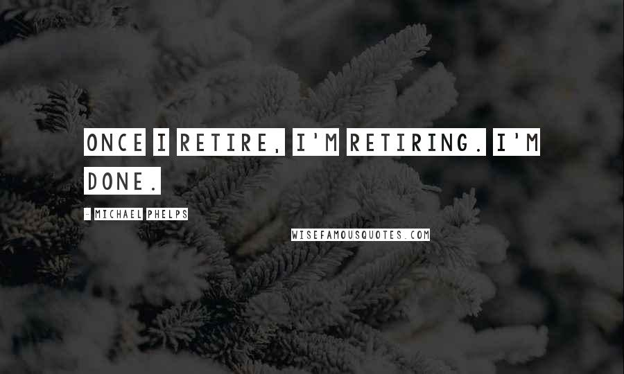 Michael Phelps quotes: Once I retire, I'm retiring. I'm done.
