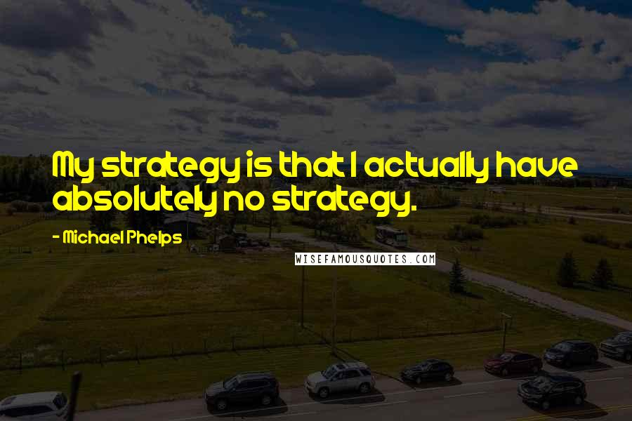 Michael Phelps quotes: My strategy is that I actually have absolutely no strategy.