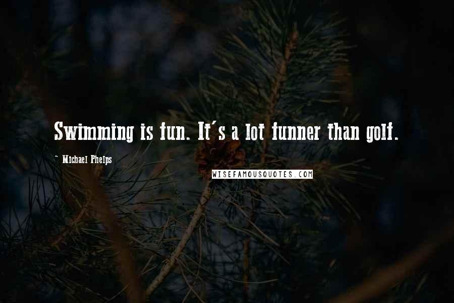Michael Phelps quotes: Swimming is fun. It's a lot funner than golf.