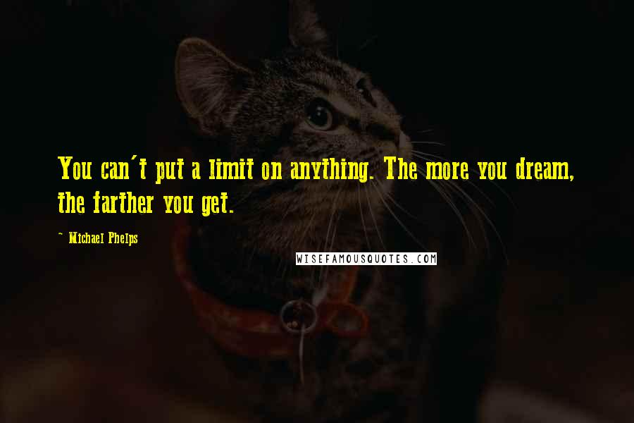 Michael Phelps quotes: You can't put a limit on anything. The more you dream, the farther you get.