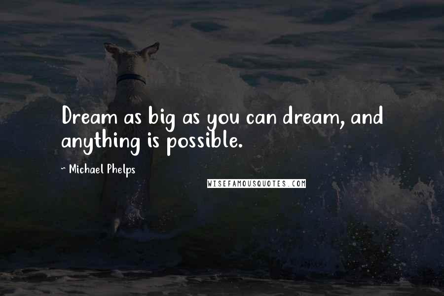 Michael Phelps quotes: Dream as big as you can dream, and anything is possible.