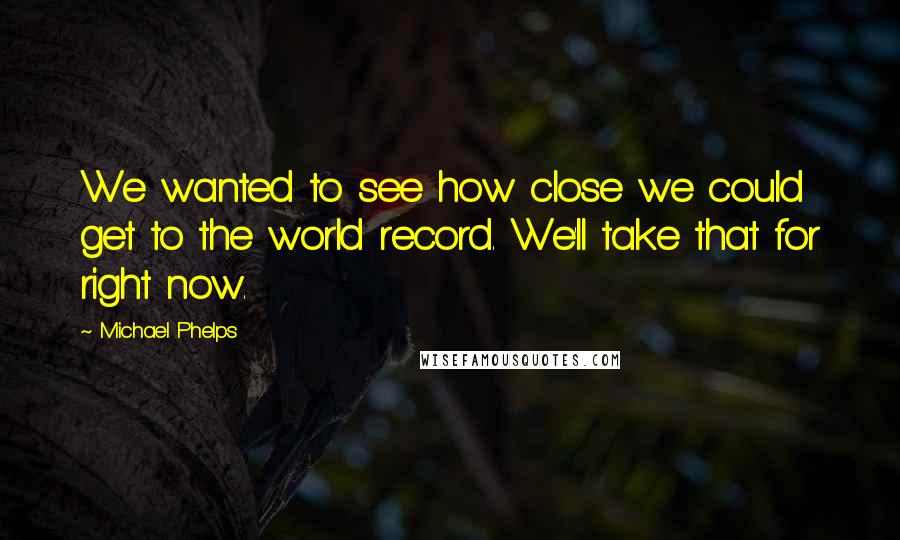 Michael Phelps quotes: We wanted to see how close we could get to the world record. We'll take that for right now.