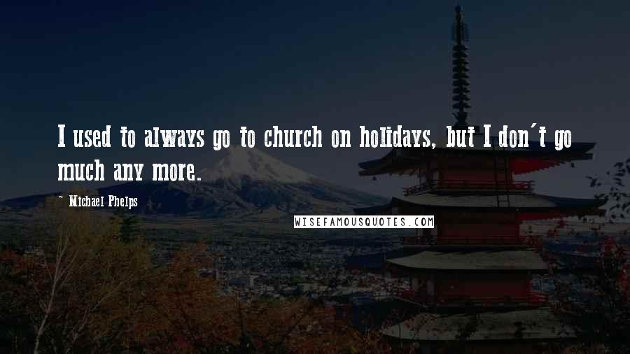 Michael Phelps quotes: I used to always go to church on holidays, but I don't go much any more.