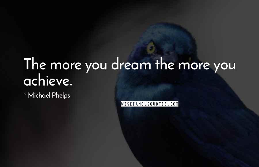 Michael Phelps quotes: The more you dream the more you achieve.