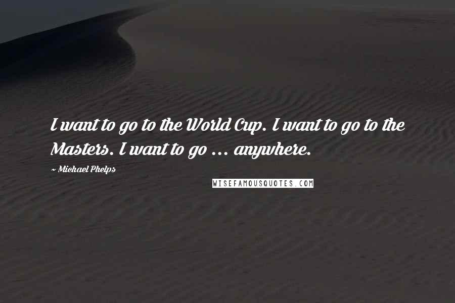 Michael Phelps quotes: I want to go to the World Cup. I want to go to the Masters. I want to go ... anywhere.