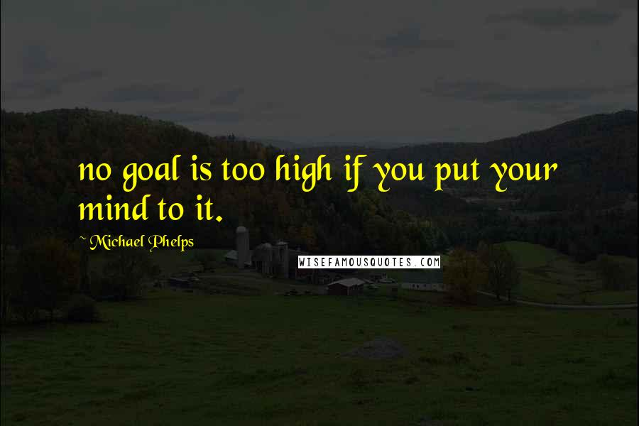 Michael Phelps quotes: no goal is too high if you put your mind to it.