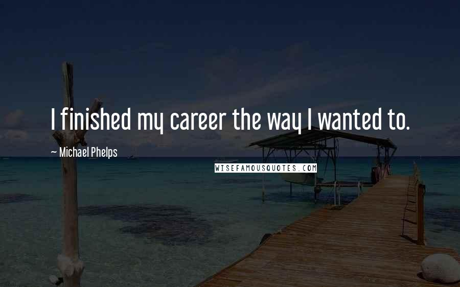 Michael Phelps quotes: I finished my career the way I wanted to.