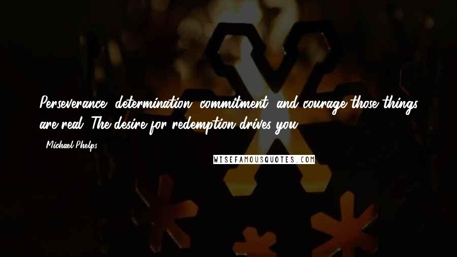Michael Phelps quotes: Perseverance, determination, commitment, and courage-those things are real. The desire for redemption drives you.