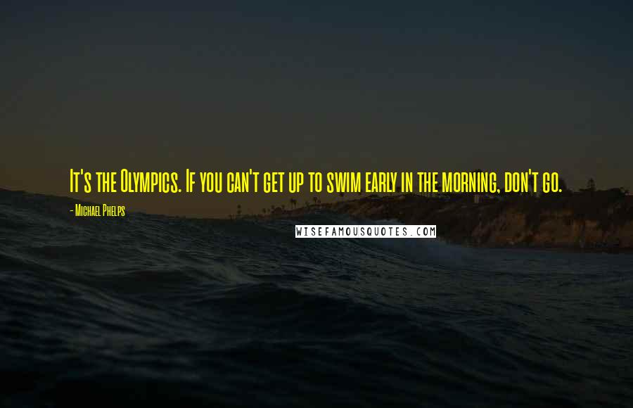 Michael Phelps quotes: It's the Olympics. If you can't get up to swim early in the morning, don't go.