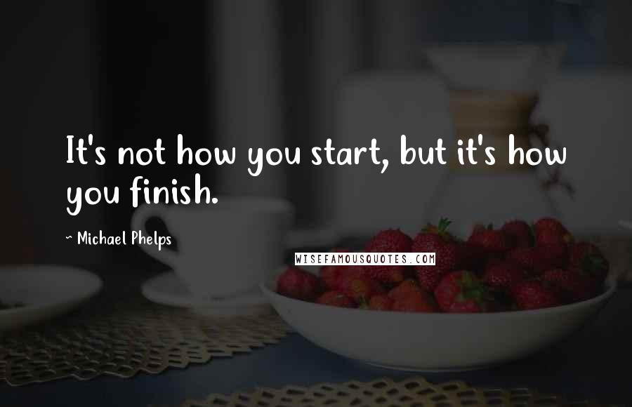 Michael Phelps quotes: It's not how you start, but it's how you finish.