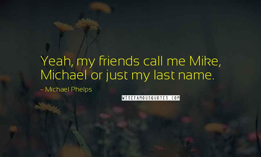 Michael Phelps quotes: Yeah, my friends call me Mike, Michael or just my last name.