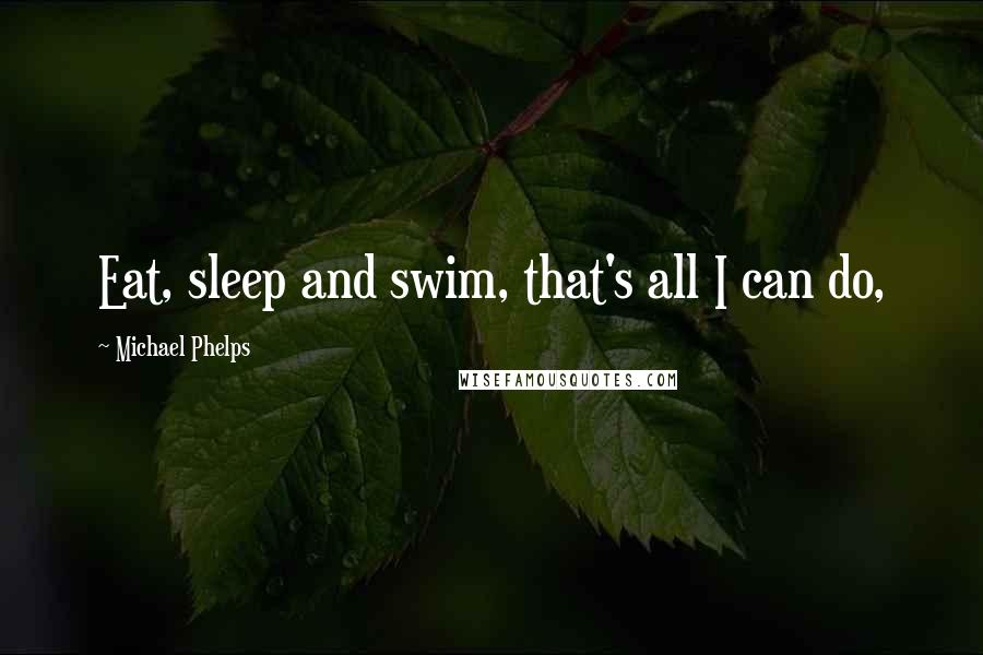 Michael Phelps quotes: Eat, sleep and swim, that's all I can do,