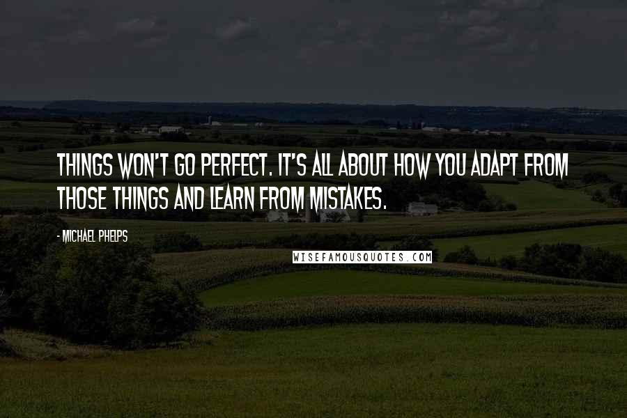 Michael Phelps quotes: Things won't go perfect. It's all about how you adapt from those things and learn from mistakes.