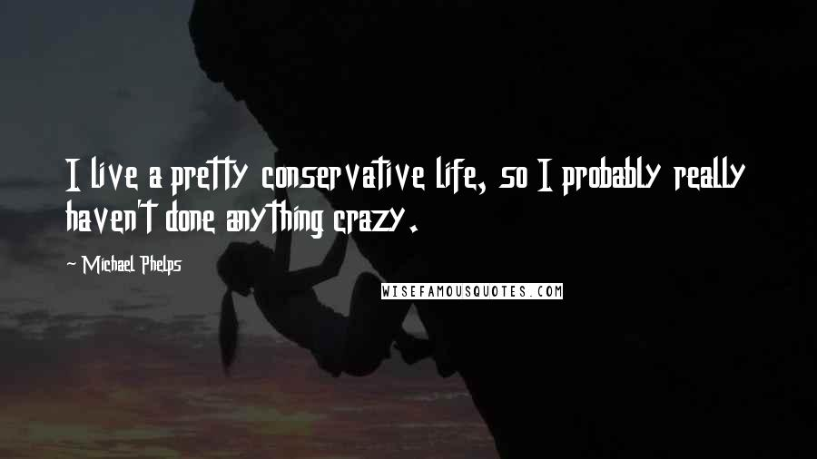Michael Phelps quotes: I live a pretty conservative life, so I probably really haven't done anything crazy.