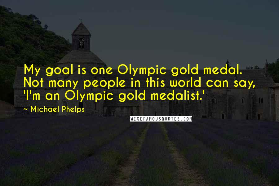 Michael Phelps quotes: My goal is one Olympic gold medal. Not many people in this world can say, 'I'm an Olympic gold medalist.'