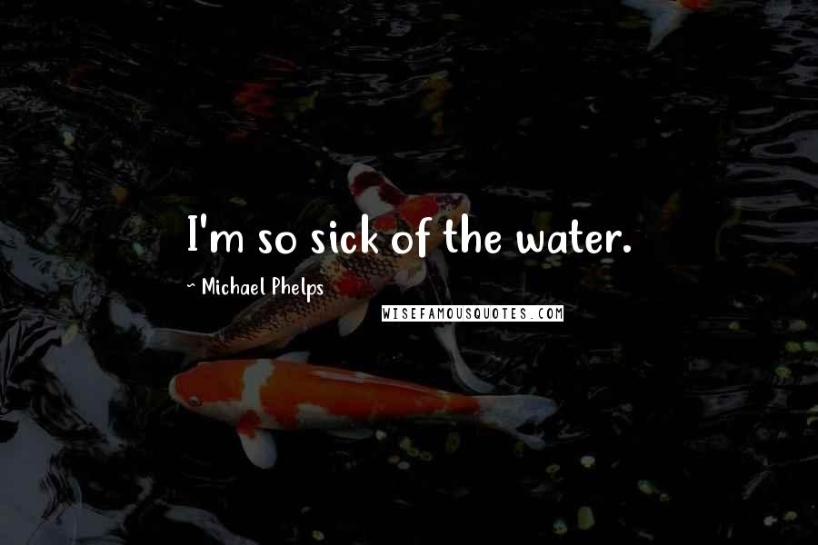 Michael Phelps quotes: I'm so sick of the water.